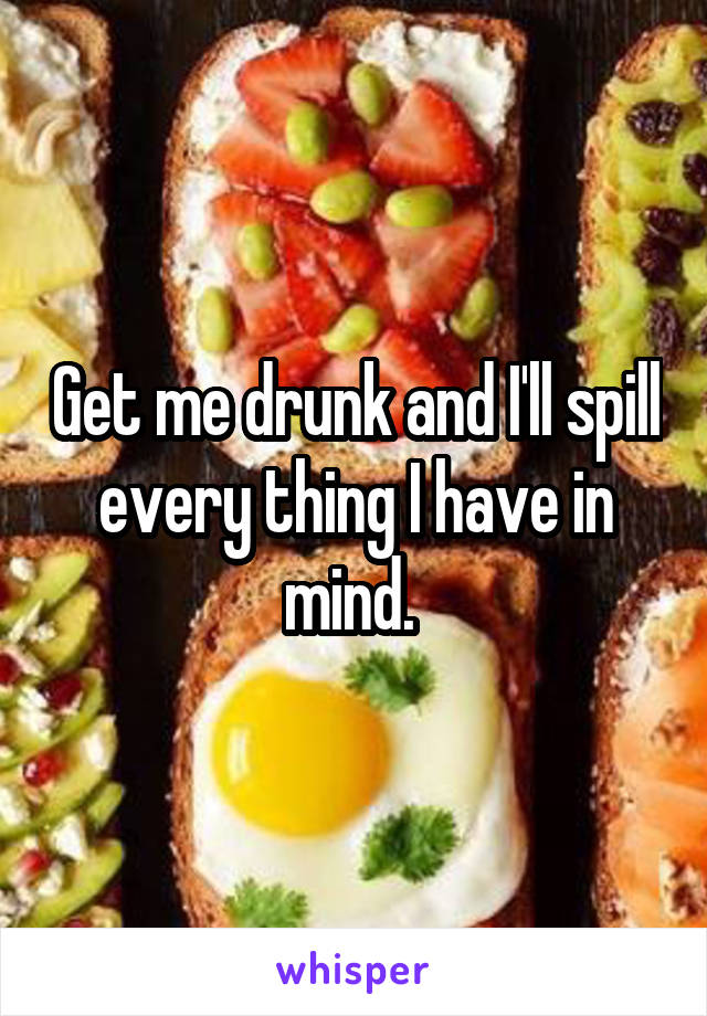 Get me drunk and I'll spill every thing I have in mind.