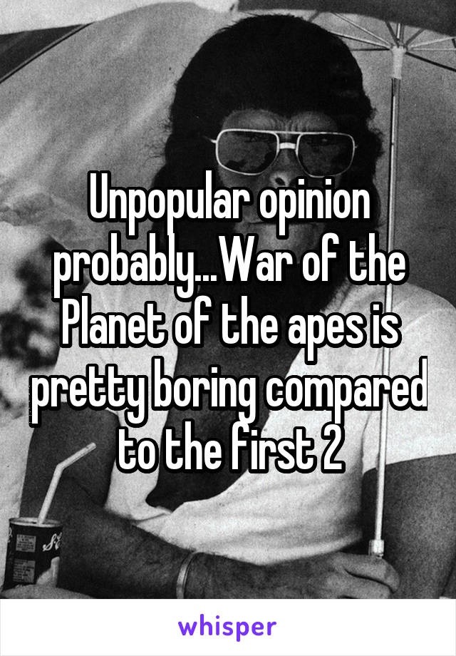 Unpopular opinion probably...War of the Planet of the apes is pretty boring compared to the first 2