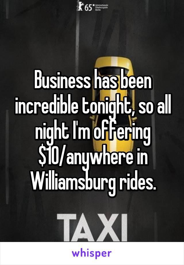 Business has been incredible tonight, so all night I'm offering $10/anywhere in Williamsburg rides.