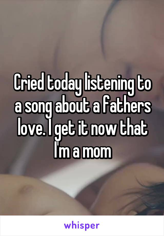 Cried today listening to a song about a fathers love. I get it now that I'm a mom