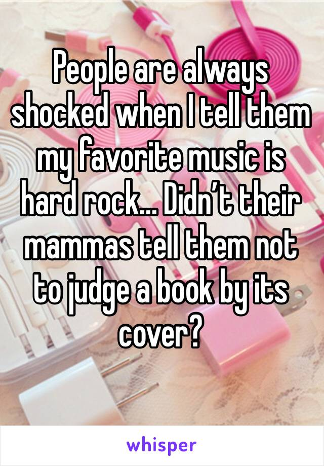 People are always shocked when I tell them my favorite music is hard rock... Didn't their mammas tell them not to judge a book by its cover?