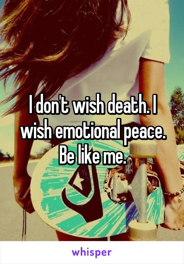 I don't wish death. I wish emotional peace. Be like me.