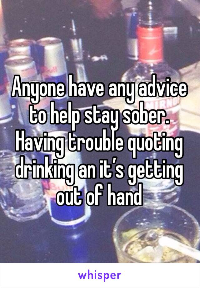 Anyone have any advice to help stay sober.  Having trouble quoting drinking an it's getting out of hand