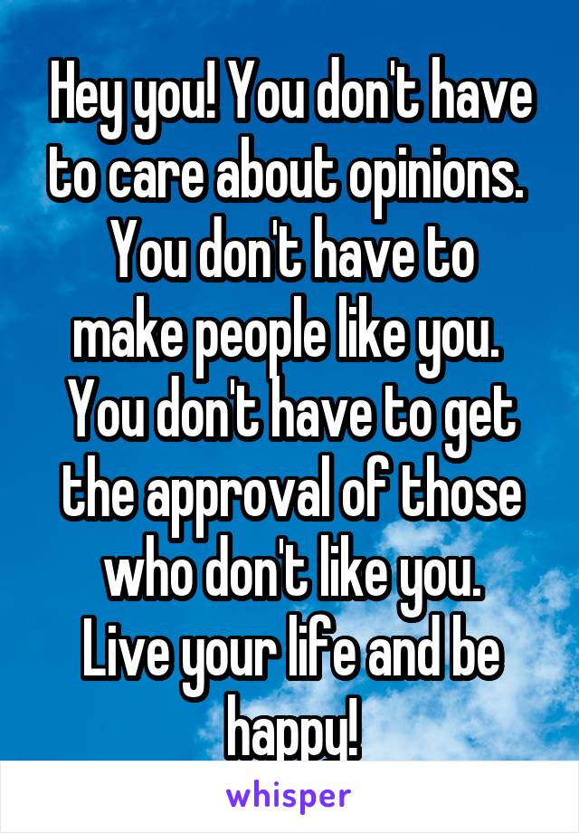 Hey you! You don't have to care about opinions.  You don't have to make people like you.  You don't have to get the approval of those who don't like you. Live your life and be happy!