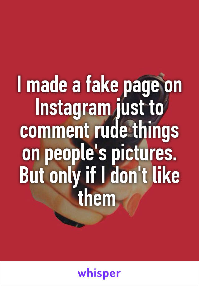 I made a fake page on Instagram just to comment rude things on people's pictures. But only if I don't like them