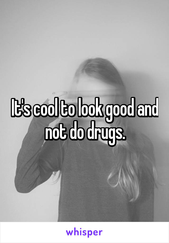 It's cool to look good and not do drugs.