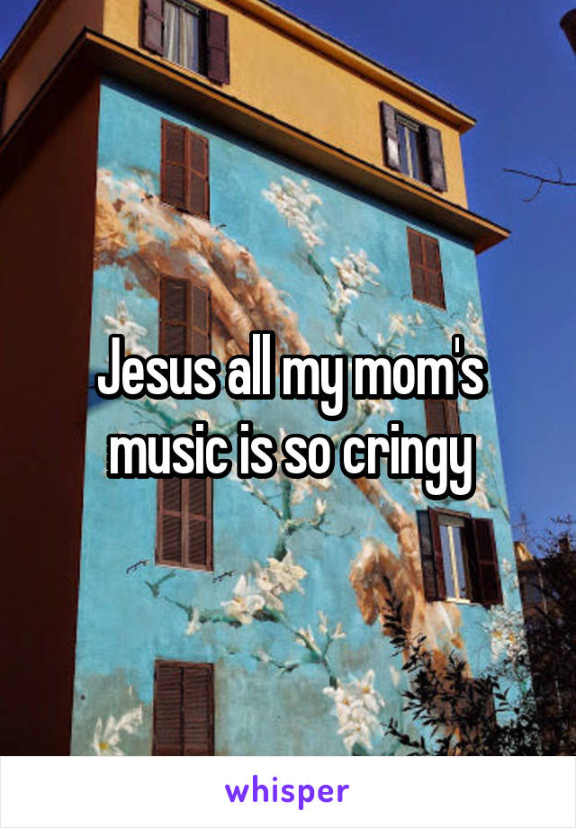 Jesus all my mom's music is so cringy