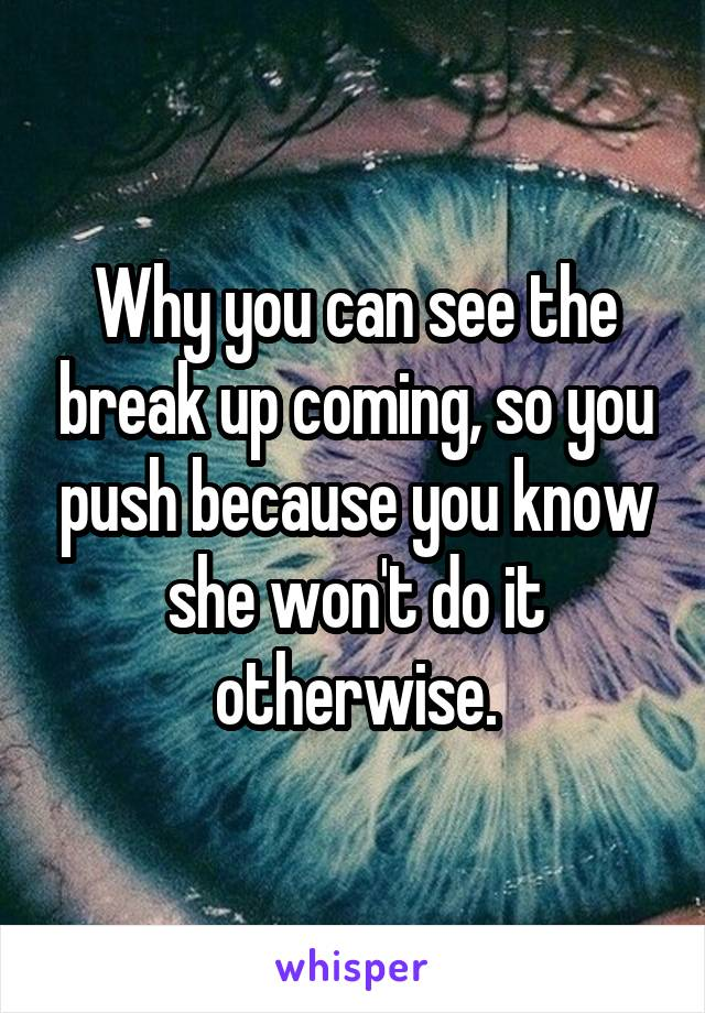 Why you can see the break up coming, so you push because you know she won't do it otherwise.