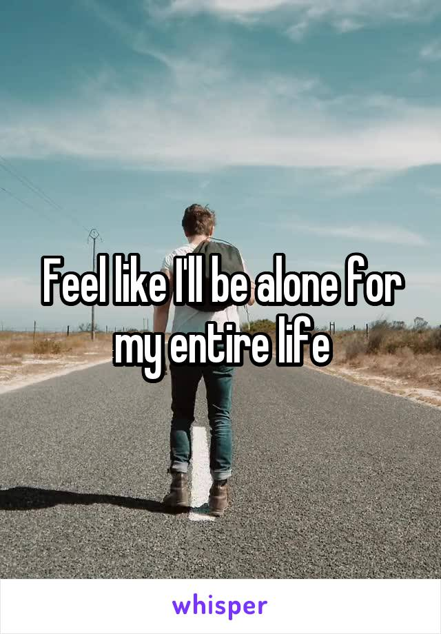 Feel like I'll be alone for my entire life