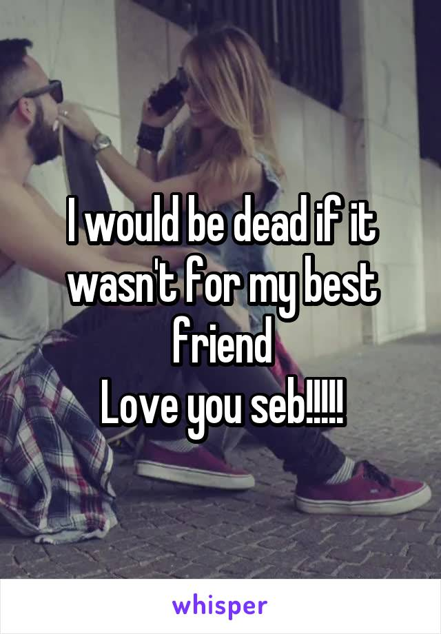 I would be dead if it wasn't for my best friend Love you seb!!!!!