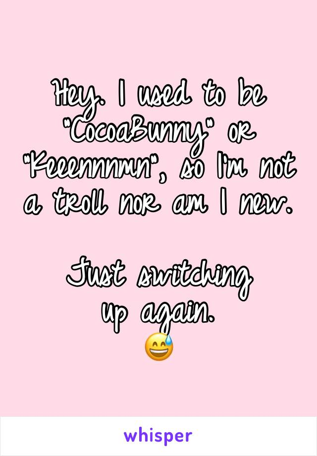 """Hey. I used to be """"CocoaBunny"""" or """"Keeennnmn"""", so I'm not a troll nor am I new.   Just switching up again. 😅"""
