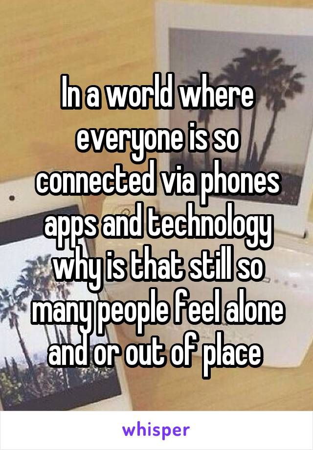 In a world where everyone is so connected via phones apps and technology why is that still so many people feel alone and or out of place