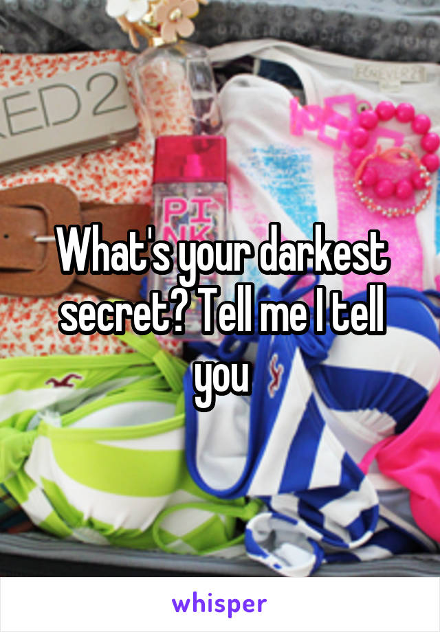 What's your darkest secret? Tell me I tell you