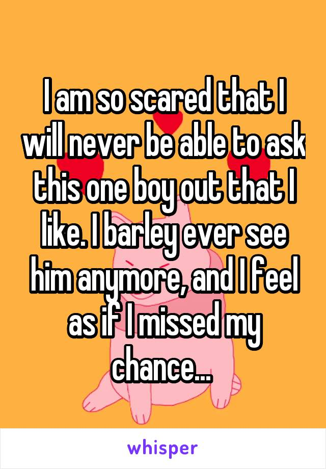 I am so scared that I will never be able to ask this one boy out that I like. I barley ever see him anymore, and I feel as if I missed my chance...