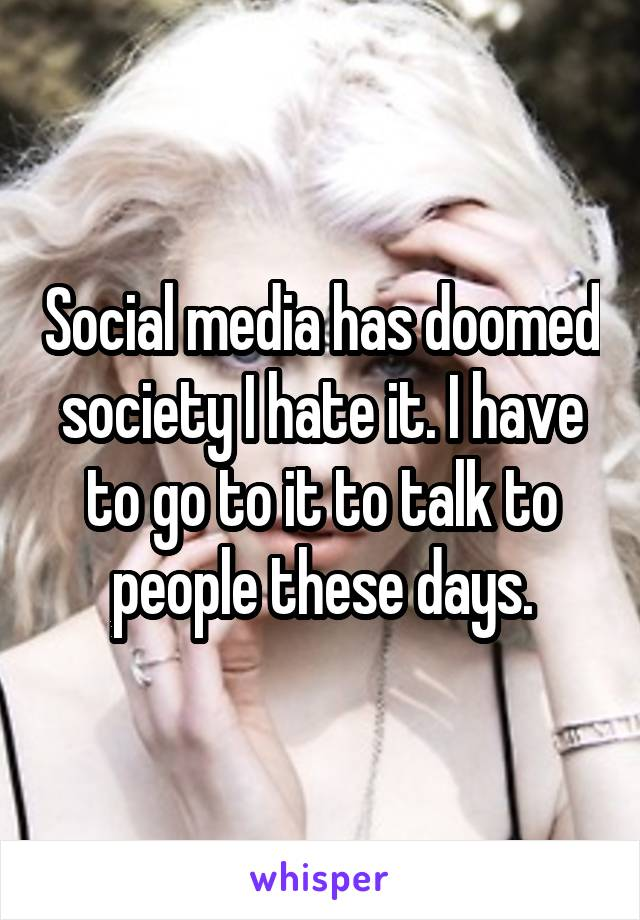 Social media has doomed society I hate it. I have to go to it to talk to people these days.