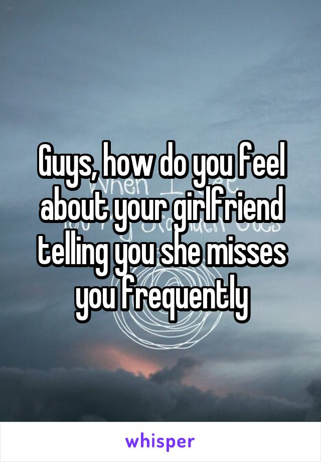 Guys, how do you feel about your girlfriend telling you she misses you frequently