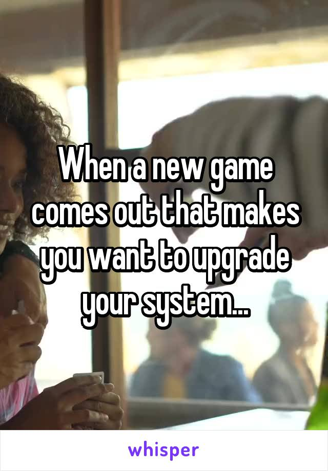 When a new game comes out that makes you want to upgrade your system...