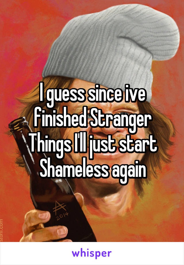 I guess since ive finished Stranger Things I'll just start Shameless again