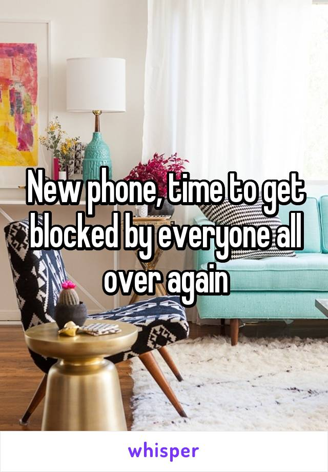 New phone, time to get blocked by everyone all over again
