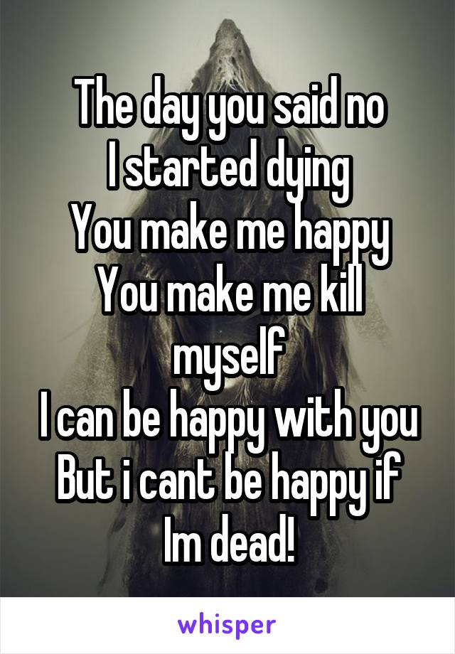 The day you said no I started dying You make me happy You make me kill myself I can be happy with you But i cant be happy if Im dead!