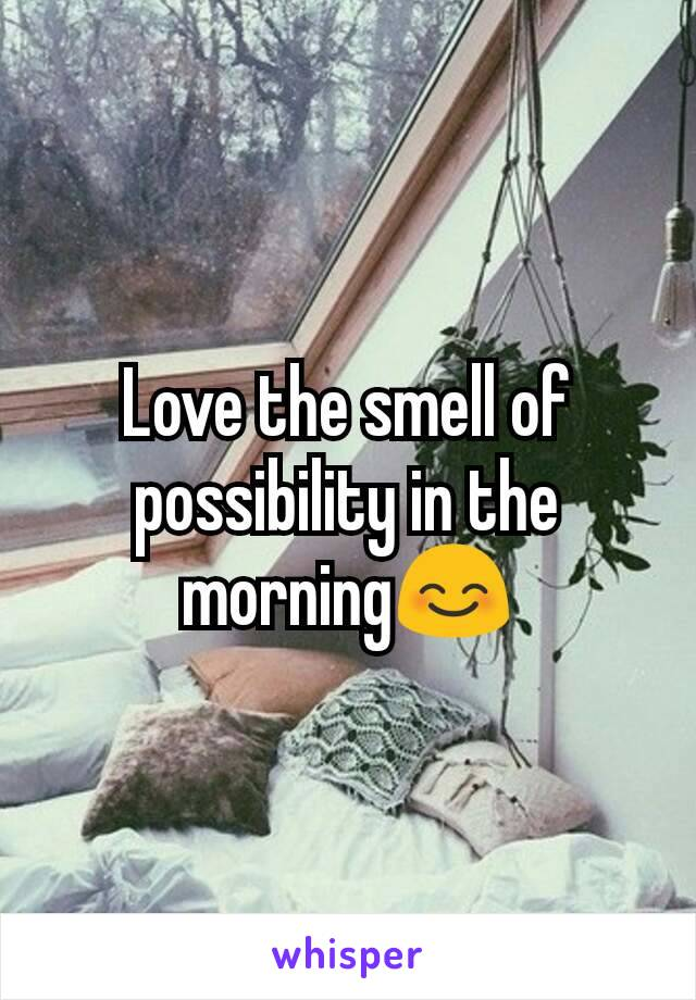 Love the smell of possibility in the morning😊