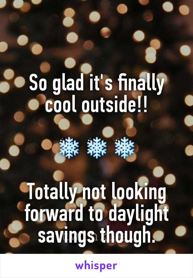 So glad it's finally cool outside!!  ❄❄❄  Totally not looking forward to daylight savings though.