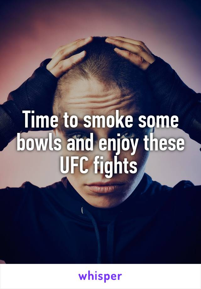 Time to smoke some bowls and enjoy these UFC fights