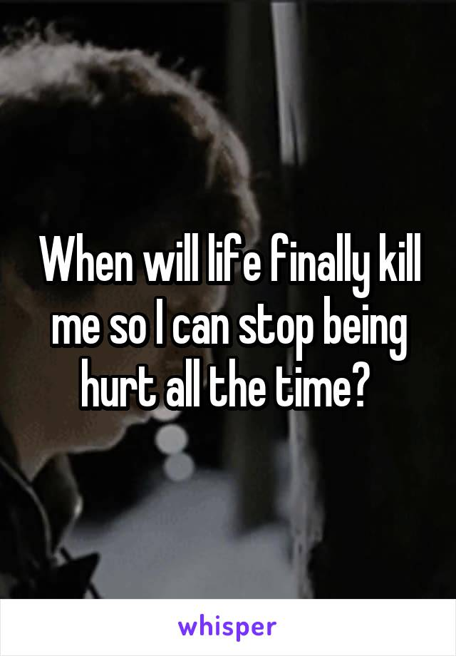 When will life finally kill me so I can stop being hurt all the time?