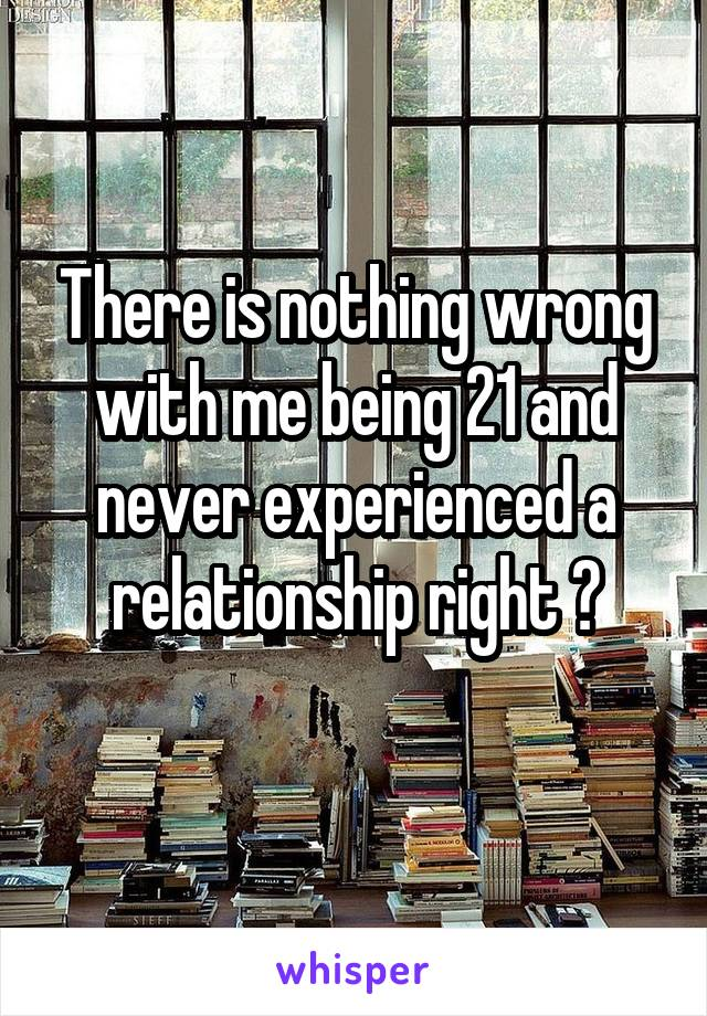 There is nothing wrong with me being 21 and never experienced a relationship right ?