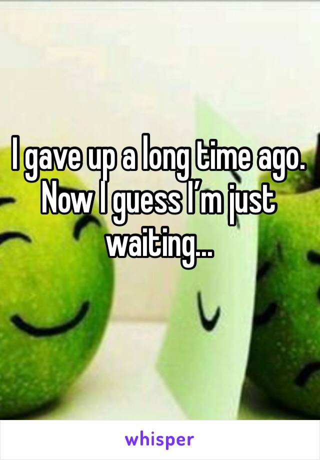I gave up a long time ago. Now I guess I'm just waiting...
