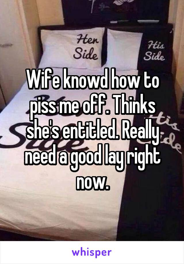 Wife knowd how to piss me off. Thinks she's entitled. Really need a good lay right now.