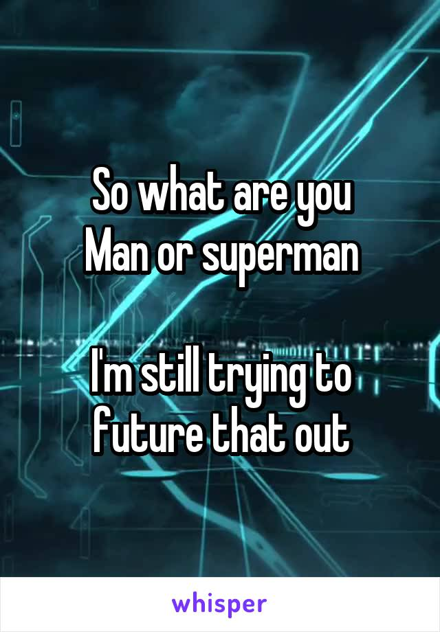 So what are you Man or superman  I'm still trying to future that out