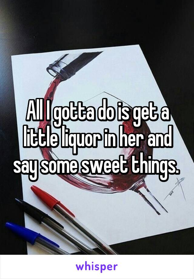 All I gotta do is get a little liquor in her and say some sweet things.