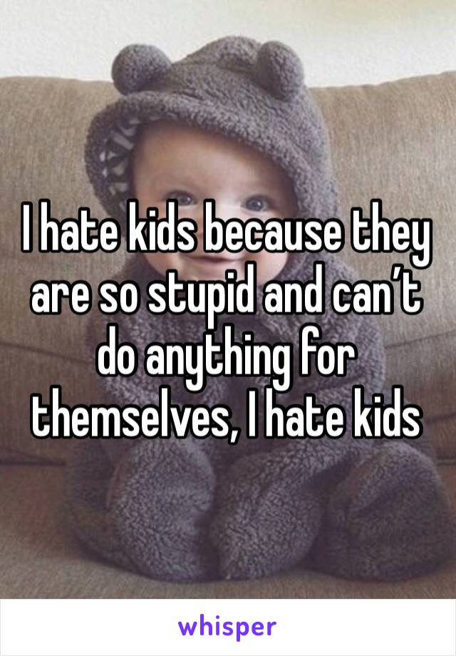 I hate kids because they are so stupid and can't do anything for themselves, I hate kids