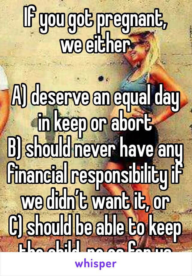 If you got pregnant, we either  A) deserve an equal day in keep or abort B) should never have any financial responsibility if we didn't want it, or C) should be able to keep the child, no cs for us