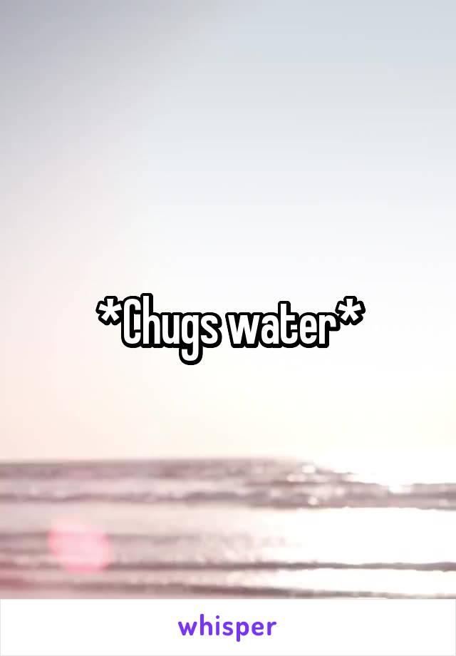 *Chugs water*