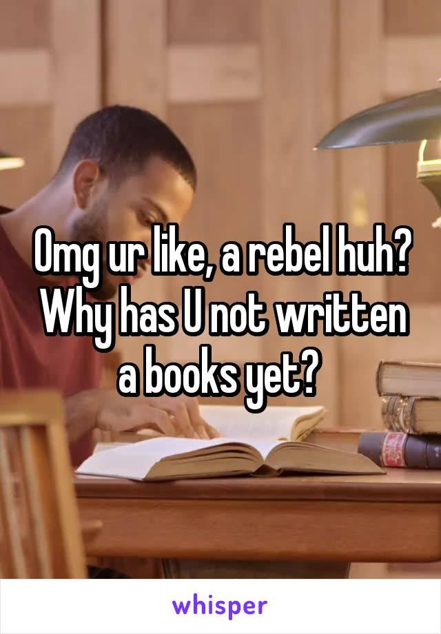 Omg ur like, a rebel huh? Why has U not written a books yet?