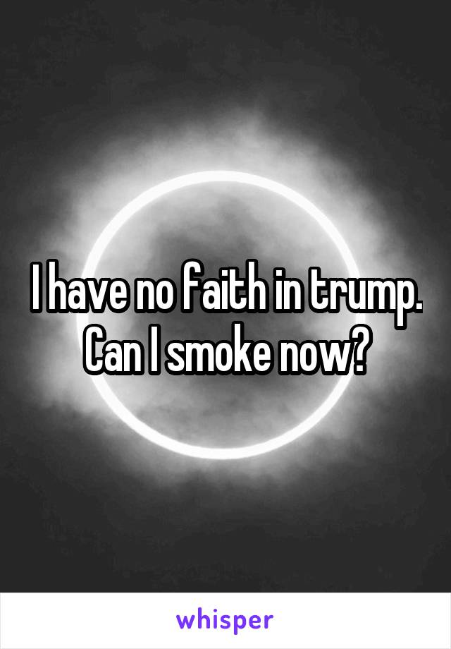 I have no faith in trump. Can I smoke now?