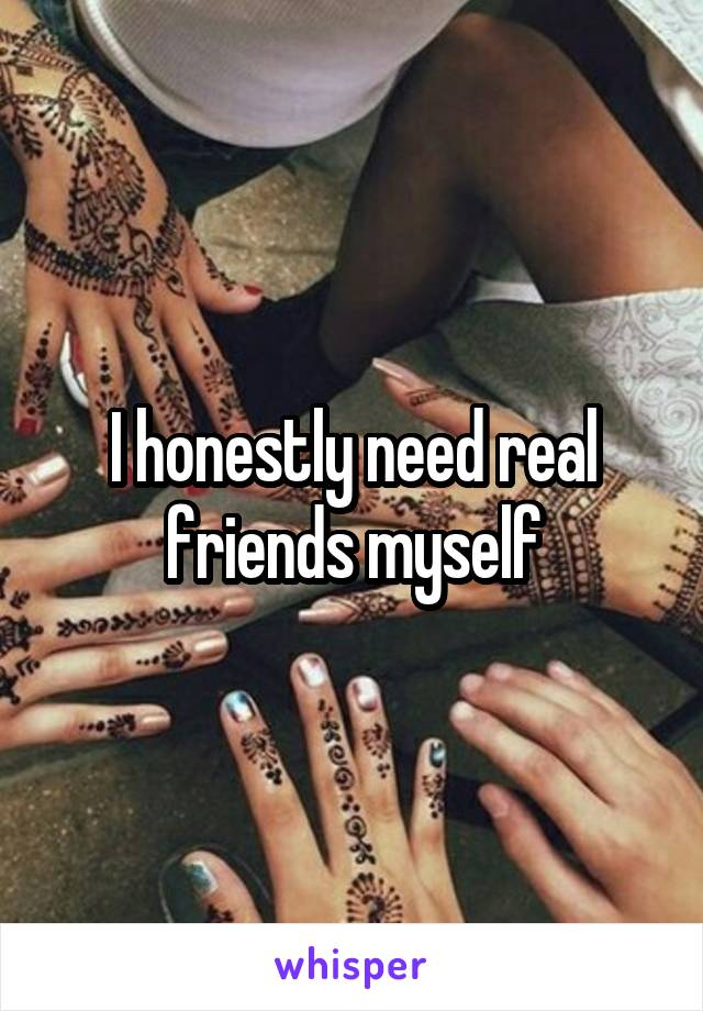 I honestly need real friends myself