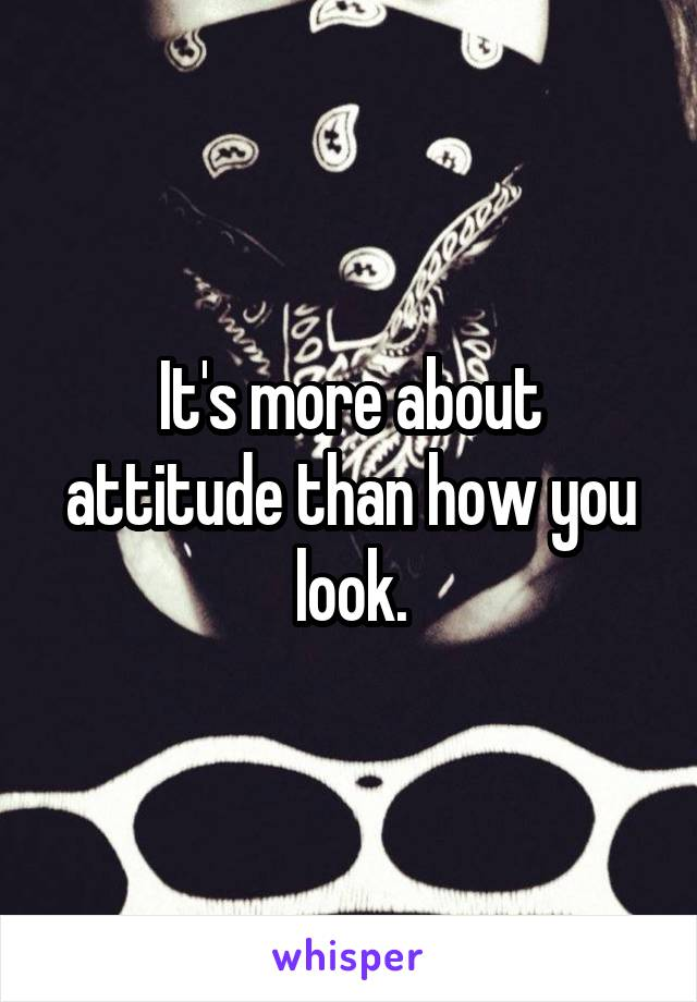 It's more about attitude than how you look.