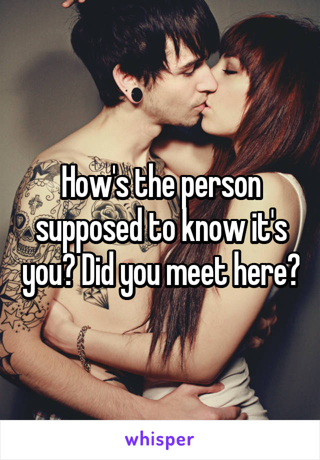 How's the person supposed to know it's you? Did you meet here?