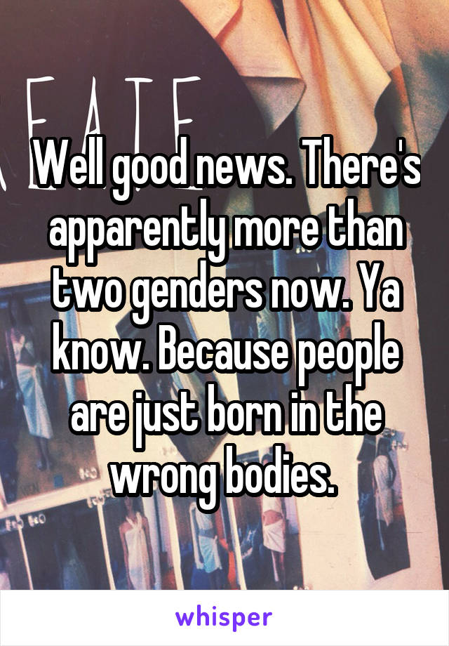 Well good news. There's apparently more than two genders now. Ya know. Because people are just born in the wrong bodies.