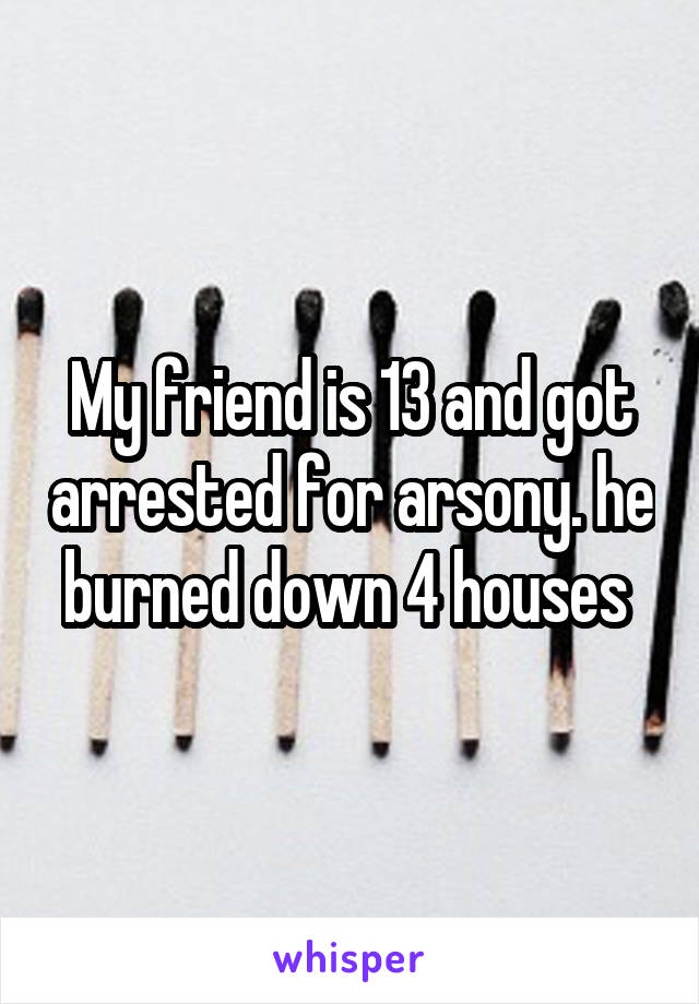 My friend is 13 and got arrested for arsony. he burned down 4 houses