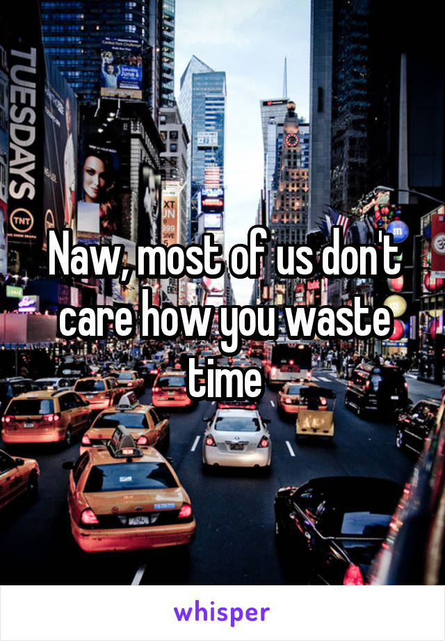 Naw, most of us don't care how you waste time