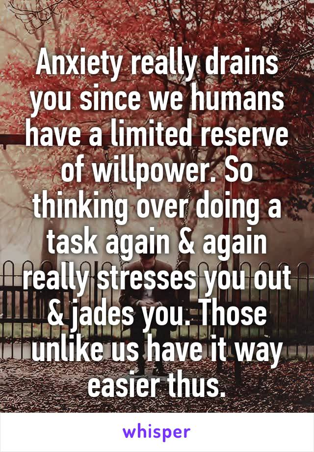 Anxiety really drains you since we humans have a limited reserve of willpower. So thinking over doing a task again & again really stresses you out & jades you. Those unlike us have it way easier thus.