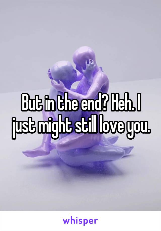But in the end? Heh. I just might still love you.