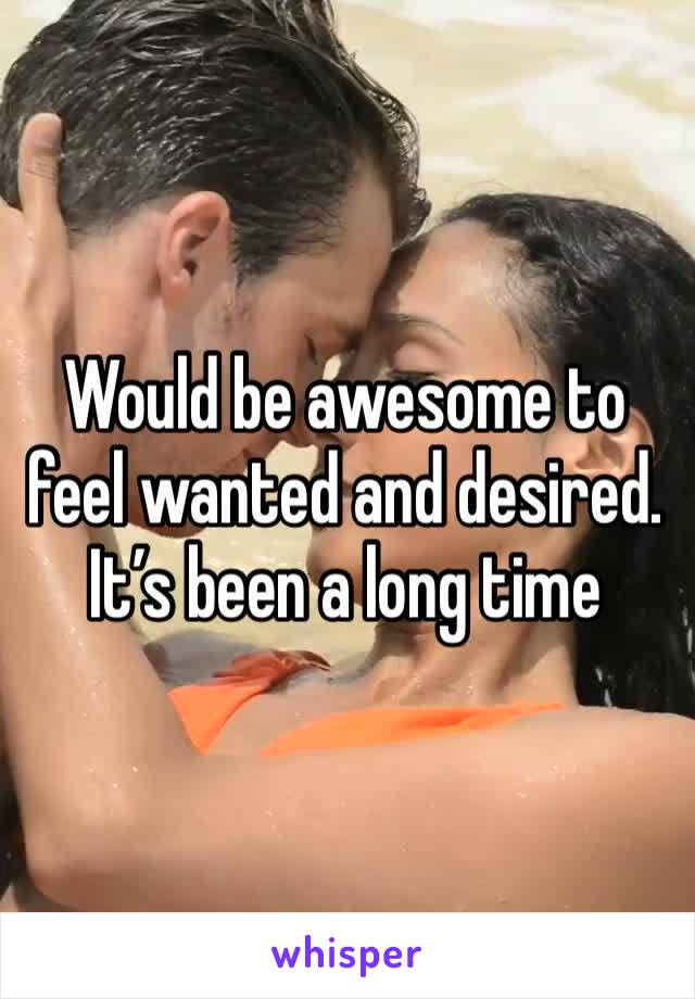 Would be awesome to feel wanted and desired. It's been a long time