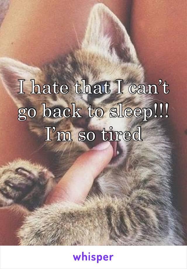 I hate that I can't go back to sleep!!! I'm so tired