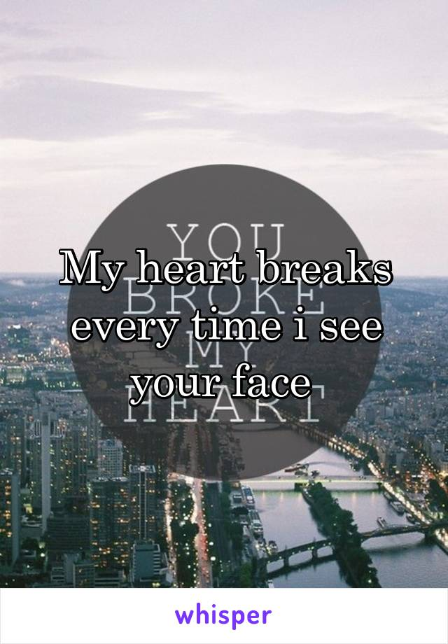 My heart breaks every time i see your face