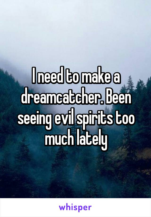 I need to make a dreamcatcher. Been seeing evil spirits too much lately